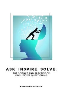 Ask, Inspire, Solve.: The Science and Practice of Facilitative Questioning