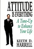 Attitude Is Everything : 10 Life-Changing Steps to Turning Attitude into Action, Harrell, Keith, 0787204471