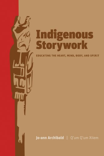 Indigenous Storywork: Educating the Heart, Mind, Body, and Spirit