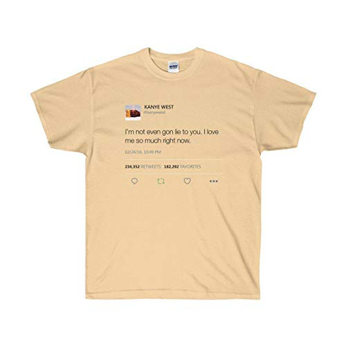 I'm not Even gon Lie to You. I Love me so Much Right Now - Kanye West Tweet Tee Vegas Gold ()
