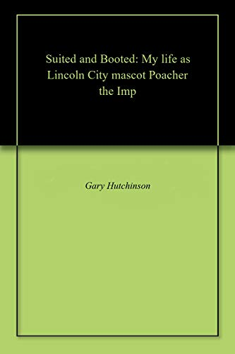 Suited and Booted: My life as Lincoln City mascot Poacher the Imp por Gary Hutchinson
