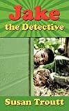 Jake the Detective, Susan Troutt, 1452069409