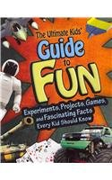 The Ultimate Kids' Guide to Fun: Experiments, Projects, Games and Fascinating Facts Every Kid Should Know (Kids' Guides)