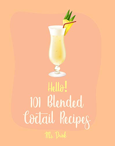 Hello! 101 Blended Cocktail Recipes: Best Blended Cocktail Cookbook Ever For Beginners [Martini Recipe, Tequila Recipes, Mojito Recipes, Margarita Cookbook, Frozen Cocktail Recipe Book] [Book 1] by Ms. Drink