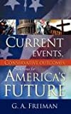 Current Events, Conservative Outcomes; Predictions for America's Future, G. A. Freiman, 1604775998