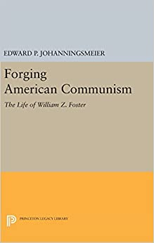 Forging American Communism: The Life of William Z. Foster (Princeton Legacy Library)