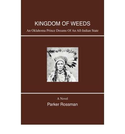 { [ KINGDOM OF WEEDS: AN OKLAHOMA PRINCE DREAMS OF AN ALL-INDIAN STATE [ KINGDOM OF WEEDS: AN OKLAHOMA PRINCE DREAMS OF AN ALL-INDIAN STATE ] BY ROSSMAN, PARKER ( AUTHOR )FEB-20-2008 HARDCOVER ] } Rossman, Parker ( AUTHOR ) Feb-20-2008 Hardcover