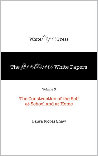 The Montessori White Papers, Volume 3: The Construction of the Self at School and at Home