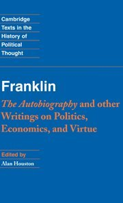 Franklin: The Autobiography and Other Writings on Politics, Economics, and Virtue (Cambridge Texts in the History of Pol
