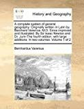 A complete system of general geography: Originally written in Latin by Bernhard Varenius, M. D. since improved and illustrated. by Sir Isaac Newton and Dr. Jurin the fourth edition, with large additions. in two volumes. Volume 1 Of 2, Bernhardus Varenius, 1170972675