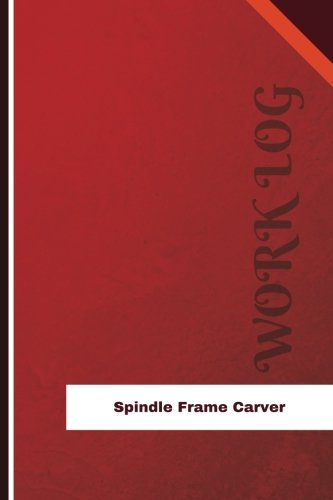 Spindle Frame Carver Work Log: Work Journal, Work Diary, Log - 126 pages, 6 x 9 inches (Orange Logs/Work Log)