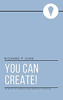 You Can Create!: 24 Ways to Unlock Your Creative Potential (You Can! Book 1) by [John, Richard P]