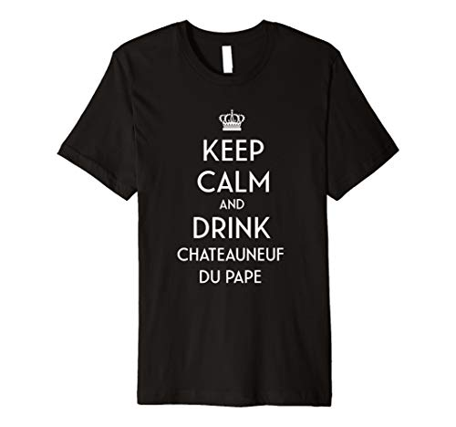 Keep Calm And Drink Chateauneuf du Pape French Wine Lover  Premium T-Shirt