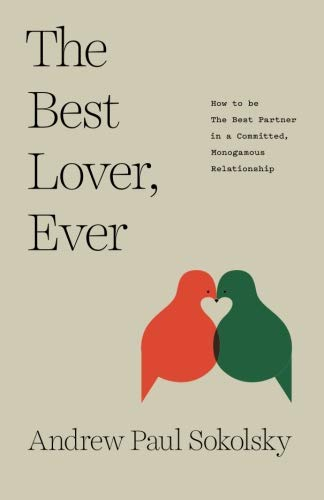 The Best Lover, Ever: How to be The Best Partner in a Committed, Monogamous Relationship...