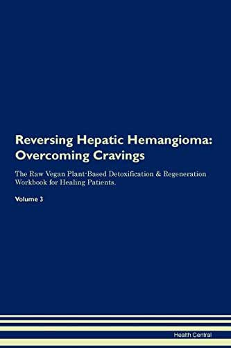Reversing Hepatic Hemangioma: Overcoming Cravings The Raw Vegan Plant-Based Detoxification & Regeneration Workbook for Healing Patients. Volume 3