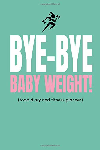 Bye Bye Baby Weight! (Food Diary and Fitness Planner): Inspiring Weight Loss, Diet and Exercise Tracker For Mums or Moms To Track Getting Fit And Slimming Down