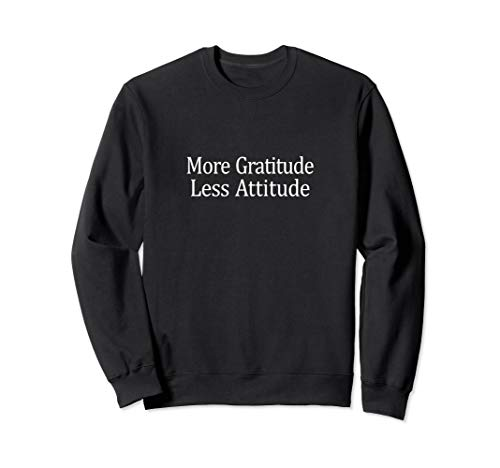 (More Gratitude - Less Attitude - Sweatshirt)