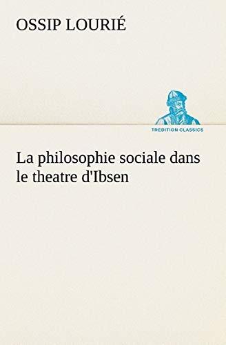 (La philosophie sociale dans le theatre d'Ibsen (TREDITION CLASSICS) (French Edition))