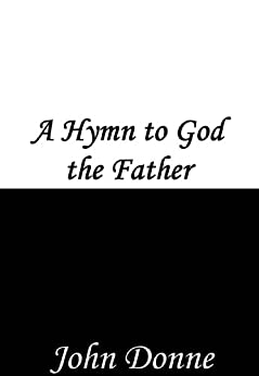 a hymn to god the father essay John donne's poem, hymn to god my god, in my sickness is a religious poem where the speaker is on his death bed the speaker believes that as the sun rises and sets.