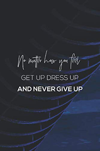 No Matter How You Feel Get Up Dress Up And Never Give Up: Daily Success, Motivation and Everyday Inspiration For Your Best Year Ever, 365 days to more ... Year Long Journal / Daily Notebook / Diary]()