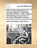 Trial of Jane Leigh Perrot, at Taunton Assizes, on Saturday the 29th of March, 1800; Charged with Stealing a Card of Lace, in the Shop of Elizabeth Gr, Jane Cholmeley Leigh Perrot, 1140694200