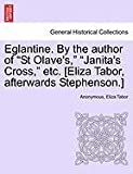 Eglantine. by the author of St Olave's, Janita's Cross, etc. [Eliza Tabor, afterwards Stephenson. ], Anonymous and Eliza Tabor, 1240872208