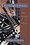 The Mangle of Practice : Time, Agency, and Science, Pickering, Andrew, 0226668029