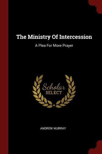 Read Online The Ministry Of Intercession: A Plea For More Prayer ebook