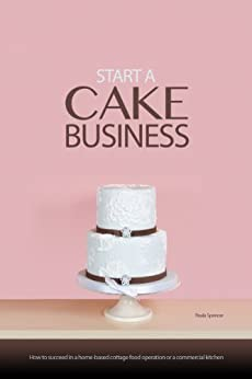 Start a Cake Business:How to Succeed in a Home-based Cottage Food Operation or a Commercial Kitchen by [Spencer, Paula T.]