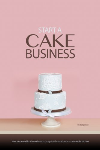 Start a Cake Business:How to Succeed in a Home-based Cottage Food Operation or a Commercial Kitchen