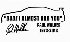 Dude i almost had you car decal sticker JDM KDM fast and furious paul walker