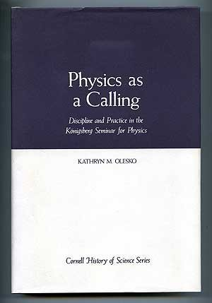 Physics as a Calling: Discipline and Practice in the Konigsberg Seminar for Physics (Cornell History of Science Series)