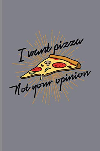 - I Want Pizza Not Your Opinion: Funny Food Quotes Journal For Italien Chef, Cooking, Slice, Crust, Homemade Pizza Napoletana & Junk Food Industry Fans - 6x9 - 100 Blank Lined Pages
