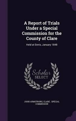 Read Online A Report of Trials Under a Special Commission for the County of Clare : Held at Ennis, January 1848(Hardback) - 2016 Edition pdf