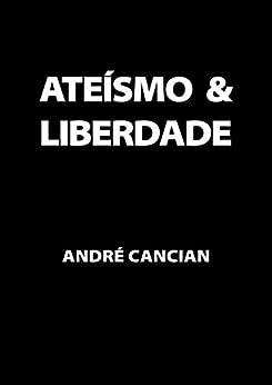 Ateísmo & Liberdade: Uma Introdução ao Livre-Pensamento (Trilogia do Nada Livro 1) por [Cancian, Andre]