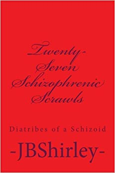 Twenty-Seven Schizophrenic Scrawls: Diatribes of a Schizoid