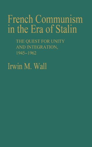 French Communism in the Era of Stalin: The Quest for Unity and Integration, 1945-1962 (Contributions in Political Scienc
