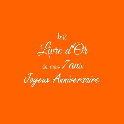 Le Livre d'Or de mes 7 ans Joyeux Anniversaire: Livre d'Or Anniversaire 7 ans accessoires decoration idee deco fete livres enfants cadeau pour enfant ... 7 ans Couverture Orange (French Edition)