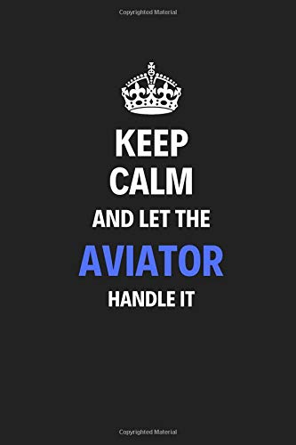 Keep Calm And Let The Aviator Handle It: Journal Notebook Inspirational Motivational Gift 120 Lined Pages For Aviators College Students Friends Family High Quality por Pytkers Notebooks