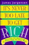 It's Never Too Late to Get Rich, Jim Jorgensen and Rich Jorgensen, 0793109523
