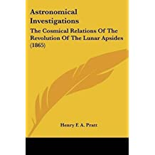 [Astronomical Investigations: The Cosmical Relations Of The Revolution Of The Lunar Apsides (1865)] (By: Henry F. a. Pratt) [published: January, 2009]