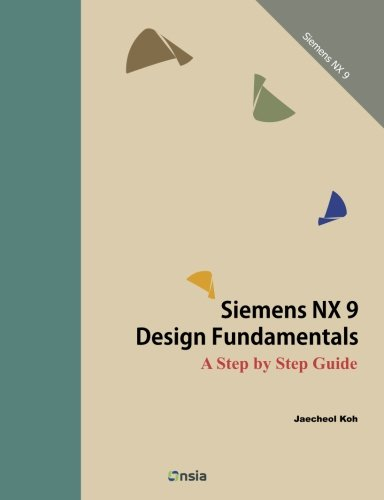 Siemens NX 9 Design Fundamentals: A Step by Step Guide