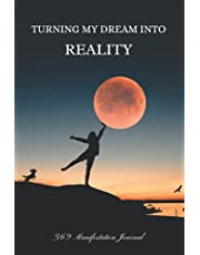 Turning My Dream Into Reality - 369 Manifestation Journal: The Law of Attraction Guided Workbook for Manifesting Your Dreams and Desires Using the 3-6-9 Method with Daily Prompts, Affirmations and Inspirational Quotes