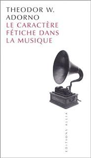 Le caractère fétiche dans la musique et la régression de l'écoute, Adorno, Théodor W.