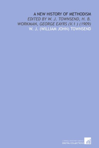 A New History of Methodism: Edited by W. J. Townsend, H. B. Workman, George Eayrs (V.1 ) (1909)