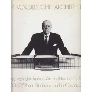 Der Vorbildliche Architekt: Mies van der Rohes Architekturunterricht 1930-1958 am Bauhaus und in Chicago (German Edition)
