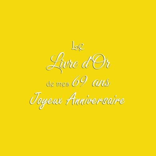 Le Livre d'Or de mes 69 ans Joyeux Anniversaire: Livre d'Or Anniversaire 69 ans accessoires decoration idee deco fete cadeau pour femme homme 69 ans Couverture Jaune (French Edition)