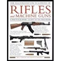 The Illustrated Encyclopedia of Rifles and Machine Guns: An Illustrated Historical Reference to Over 500 Military, Law Enforcement and Antique ... and ... and Antique Firearms from Around the World