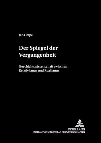 Der Spiegel der Vergangenheit: Geschichtswissenschaft zwischen Relativismus und Realismus (Philosophie und Geschichte der Wissenschaften) (German Edition)
