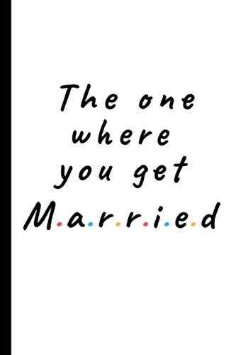 The one where you get married: Lined notebook gift for friends and family - Great wedding planner or journal for engagement / getting married (T-shirt Wedding Present)